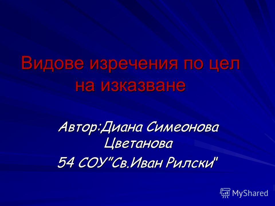Видове изречения по цел на изказване Автор:Диана Симеонова Цветанова 54 СОУСв.Иван Рилски