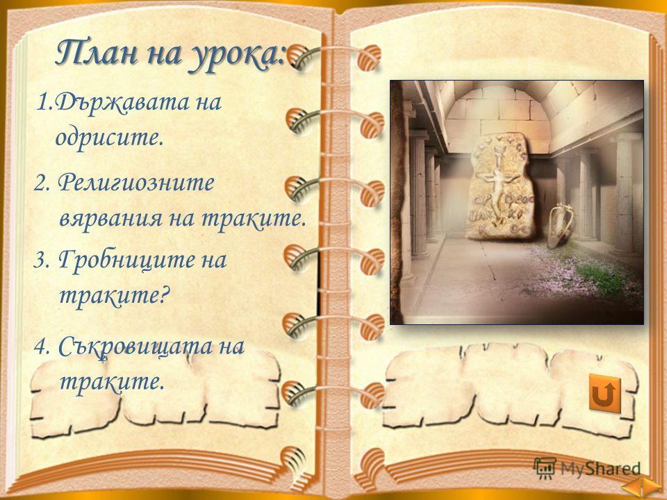 План на урока: 1.Държавата на одрисите. 2. Религиозните вярвания на траките. 3. Гробниците на траките? 4. Съкровищата на траките.