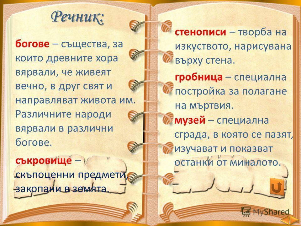 Речник: богове – същества, за които древните хора вярвали, че живеят вечно, в друг свят и направляват живота им. Различните народи вярвали в различни богове. стенописи – творба на изкуството, нарисувана върху стена. музей – специална сграда, в която