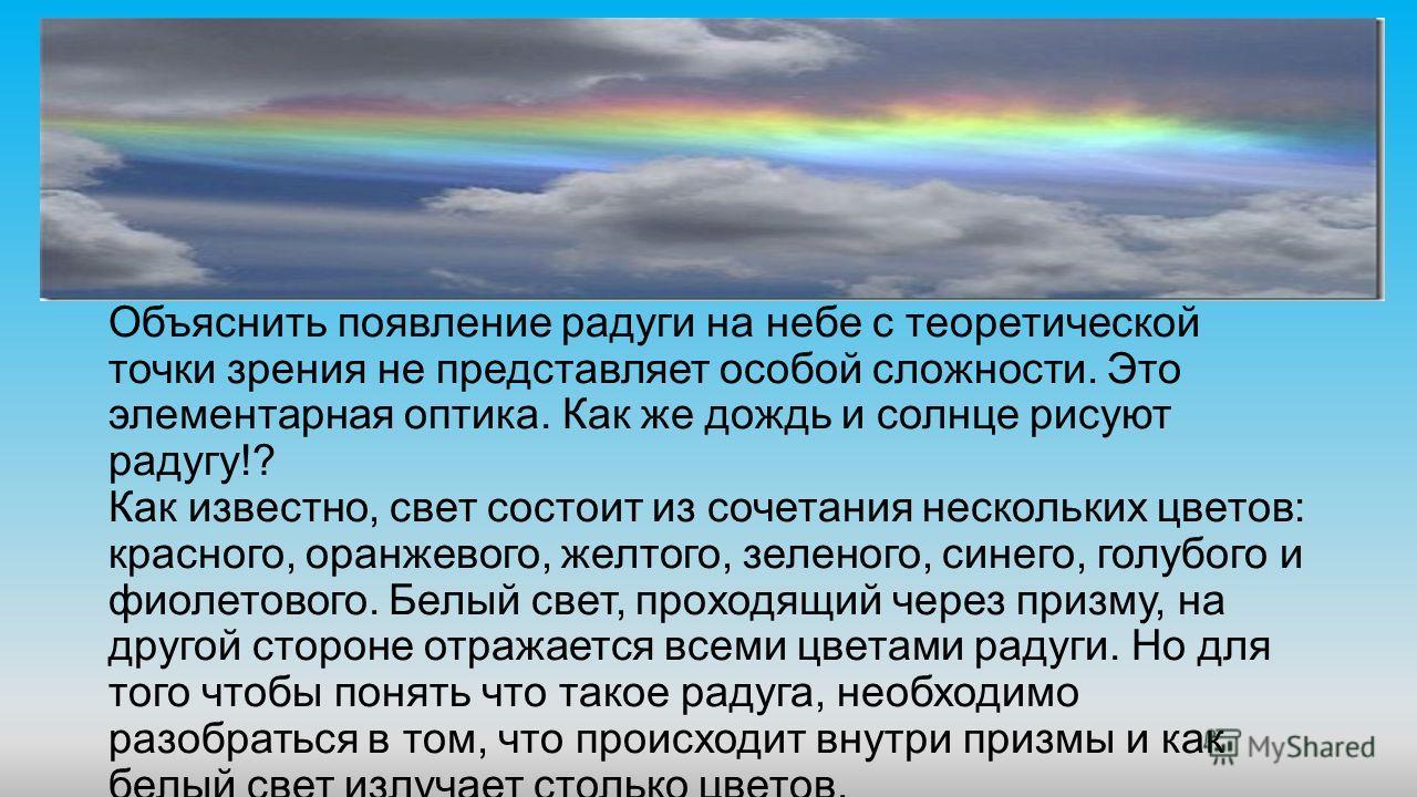 Объяснить появление радуги на небе с теоретической точки зрения не представляет особой сложности. Это элементарная оптика. Как же дождь и солнце рисуют радугу!? Как известно, свет состоит из сочетания нескольких цветов: красного, оранжевого, желтого,