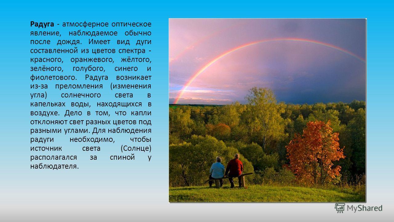 Радуга - атмосферное оптическое явление, наблюдаемое обычно после дождя. Имеет вид дуги составленной из цветов спектра - красного, оранжевого, жёлтого, зелёного, голубого, синего и фиолетового. Радуга возникает из-за преломления (изменения угла) солн