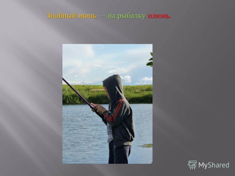 Знойный июнь на рыбалку плюнь.