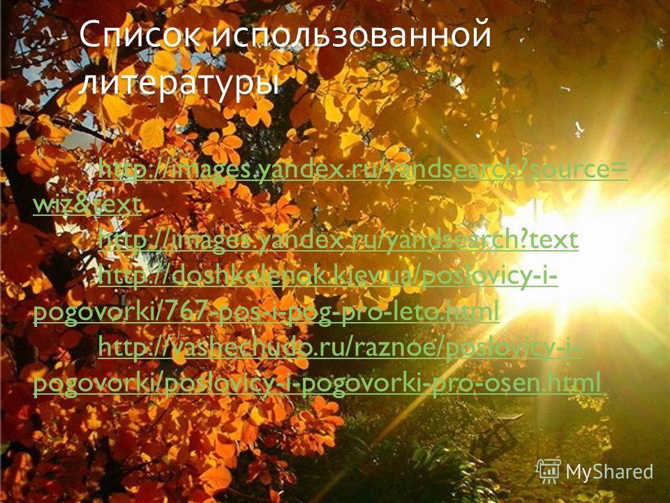 Список использованной литературы http://images.yandex.ru/yandsearch?source= wiz&text http://images.yandex.ru/yandsearch?text http://doshkolenok.kiev.ua/poslovicy-i- pogovorki/767-pos-i-pog-pro-leto.html http://vashechudo.ru/raznoe/poslovicy-i- pogovo