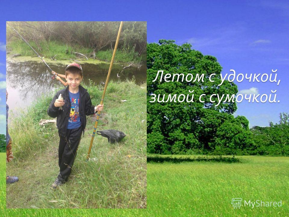 Летом с удочкой, зимой с сумочкой. Летом с удочкой, зимой с сумочкой.