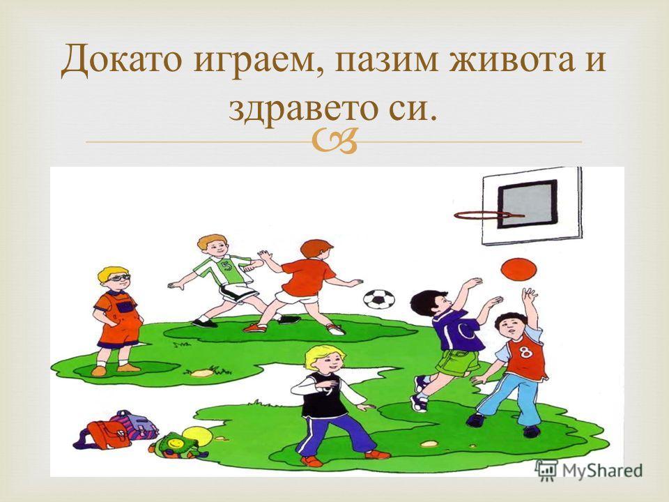 Докато играем, пазим живота и здравето си.