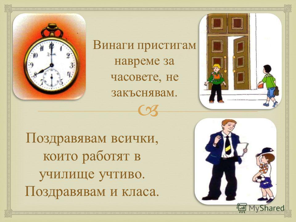 Винаги пристигам навреме за часовете, не закъснявам. Поздравявам всички, които работят в училище учтиво. Поздравявам и класа.
