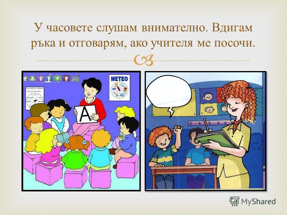У часовете слушам внимателно. Вдигам ръка и отговарям, ако учителя ме посочи.