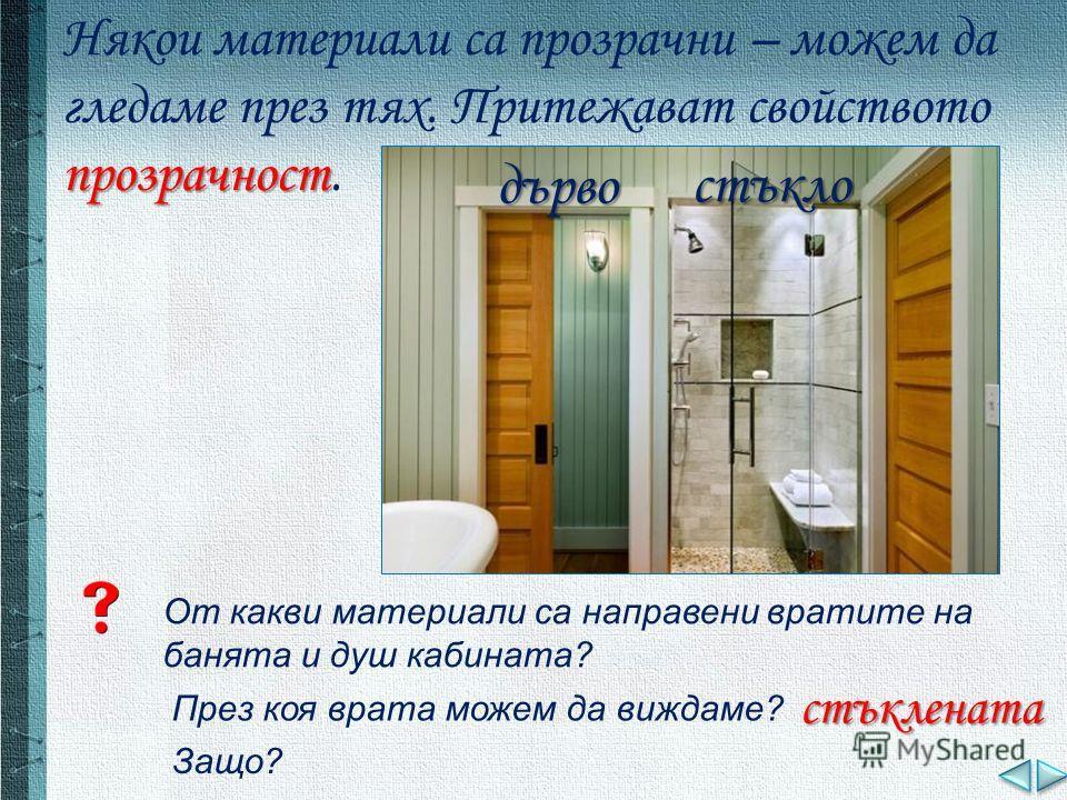От какви материали са направени вратите на банята и душ кабината? дърво стъкло През коя врата можем да виждаме? стъклената Защо? прозрачност Някои материали са прозрачни – можем да гледаме през тях. Притежават свойството прозрачност.
