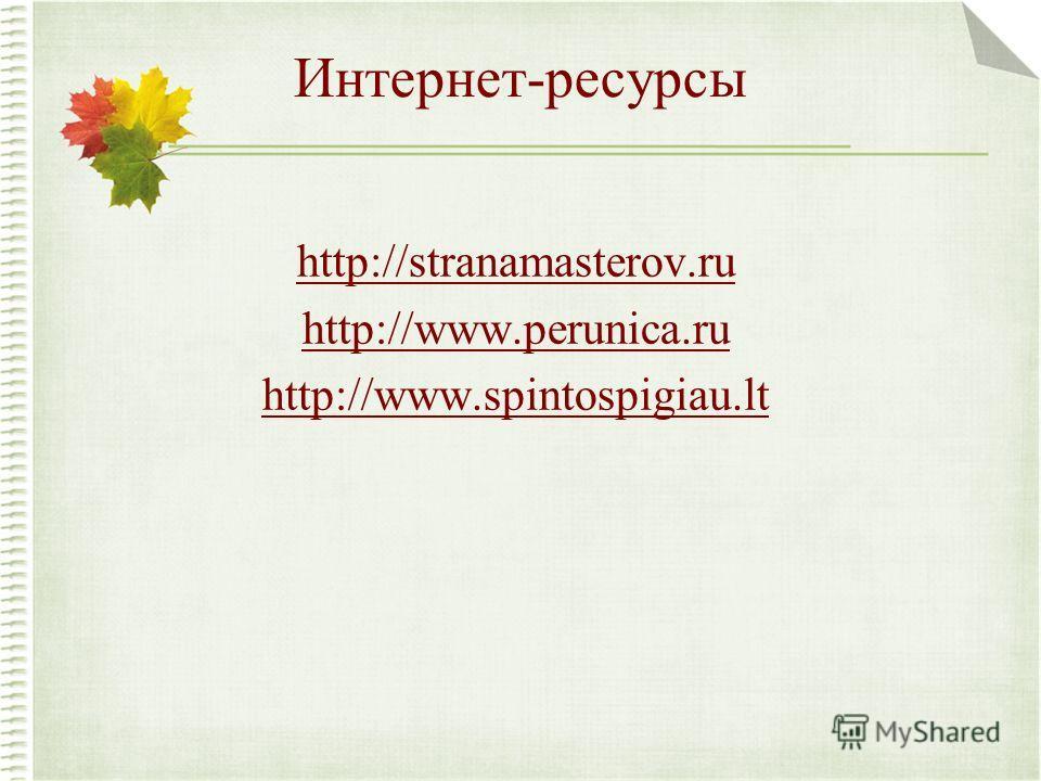 Интернет-ресурсы http://stranamasterov.ru http://www.perunica.ru http://www.spintospigiau.lt