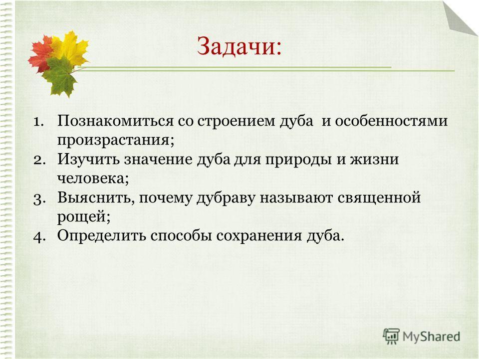 Задачи: 1.Познакомиться со строением дуба и особенностями произрастания; 2.Изучить значение дуба для природы и жизни человека; 3.Выяснить, почему дубраву называют священной рощей; 4.Определить способы сохранения дуба.