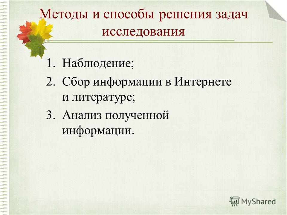 Методы и способы решения задач исследования 1.Наблюдение; 2.Сбор информации в Интернете и литературе; 3.Анализ полученной информации.