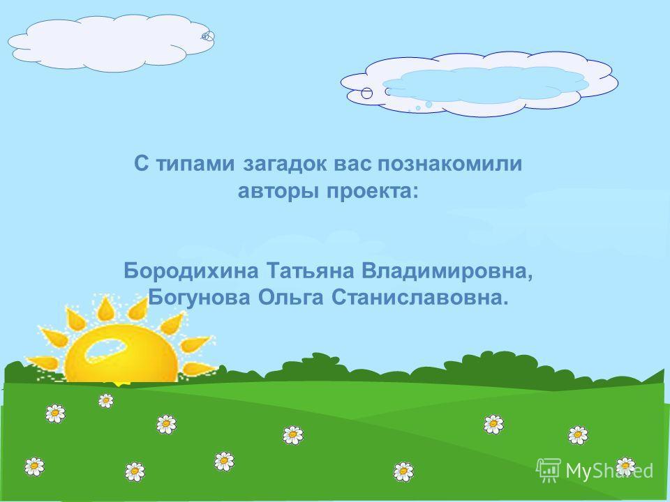 С типами загадок вас познакомили авторы проекта: Бородихина Татьяна Владимировна, Богунова Ольга Станиславовна.