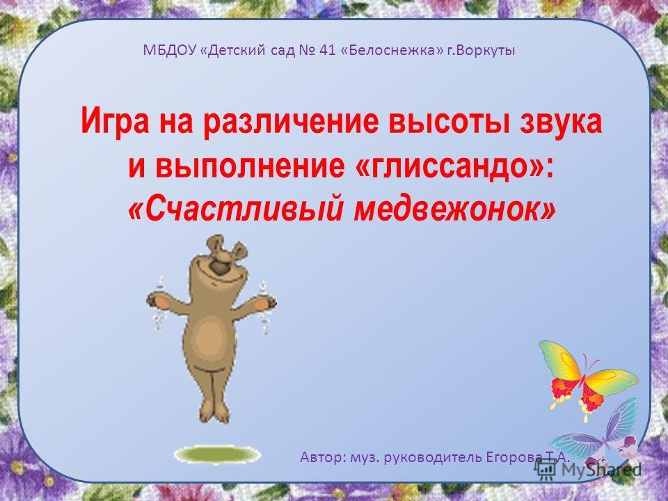 Игра на различение высоты звука и выполнение «глиссандо»: «Счастливый медвежонок» Автор: муз. руководитель Егорова Т.А. МБДОУ «Детский сад 41 «Белоснежка» г.Воркуты