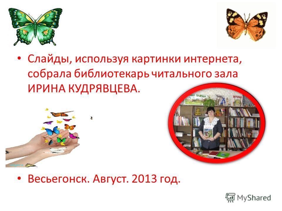 Слайды, используя картинки интернета, собрала библиотекарь читального зала ИРИНА КУДРЯВЦЕВА. Весьегонск. Август. 2013 год.