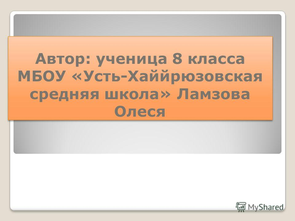 Автор: ученица 8 класса МБОУ «Усть-Хаййрюзовская средняя школа» Ламзова Олеся