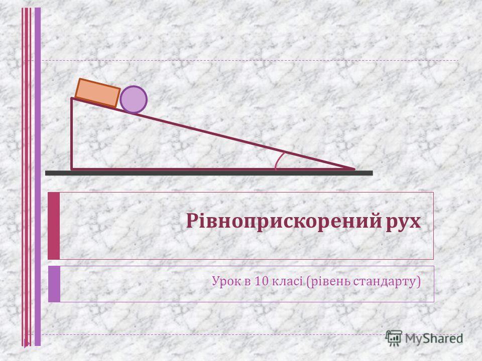 Рівноприскорений рух Урок в 10 класі ( рівень стандарту )