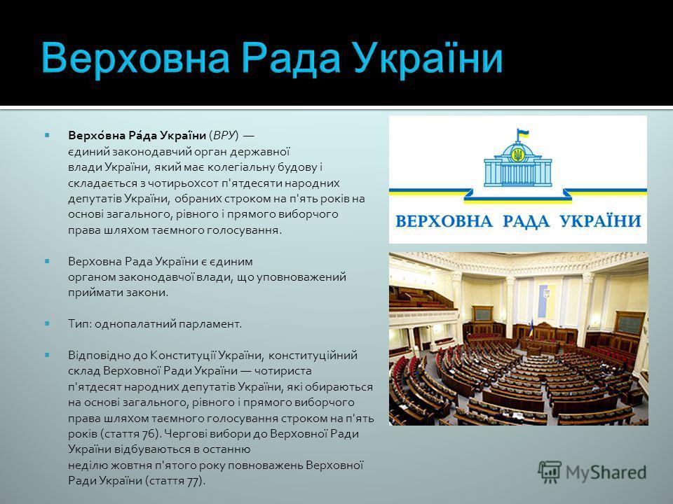 Верхо́вна Ра́да Украї́ни (ВРУ) єдиний законодавчий орган державної влади України, який має колегіальну будову і складається з чотирьохсот п'ятдесяти народних депутатів України, обраних строком на п'ять років на основі загального, рівного і прямого ви
