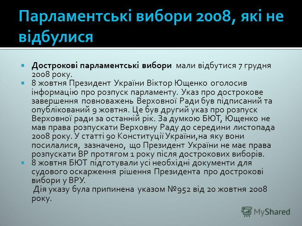 Дострокові парламентські вибори мали відбутися 7 грудня 2008 року. 8 жовтня Президент України Віктор Ющенко оголосив інформацію про розпуск парламенту. Указ про дострокове завершення повноважень Верховної Ради був підписаний та опублікований 9 жовтня