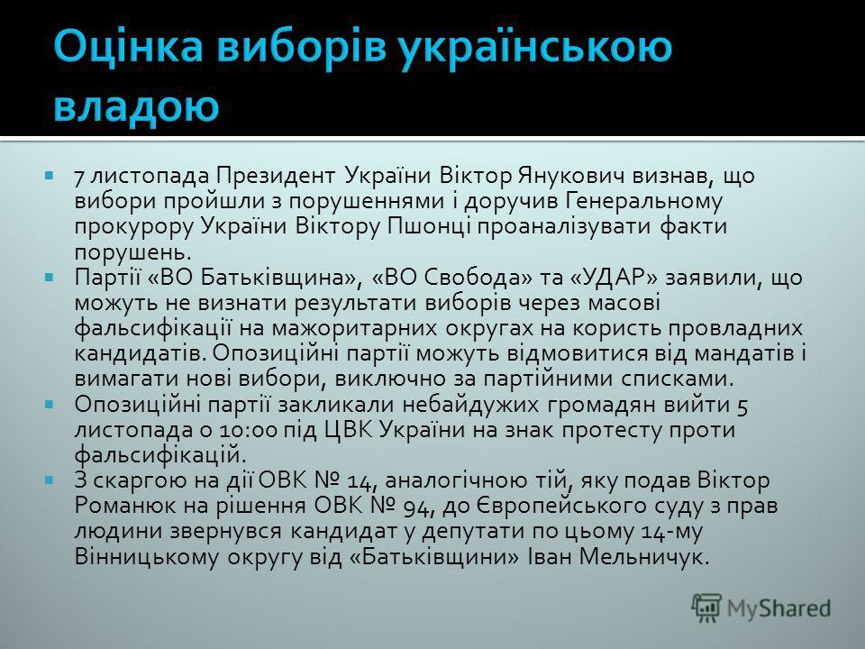 7 листопада Президент України Віктор Янукович визнав, що вибори пройшли з порушеннями і доручив Генеральному прокурору України Віктору Пшонці проаналізувати факти порушень. Партії «ВО Батьківщина», «ВО Свобода» та «УДАР» заявили, що можуть не визнати