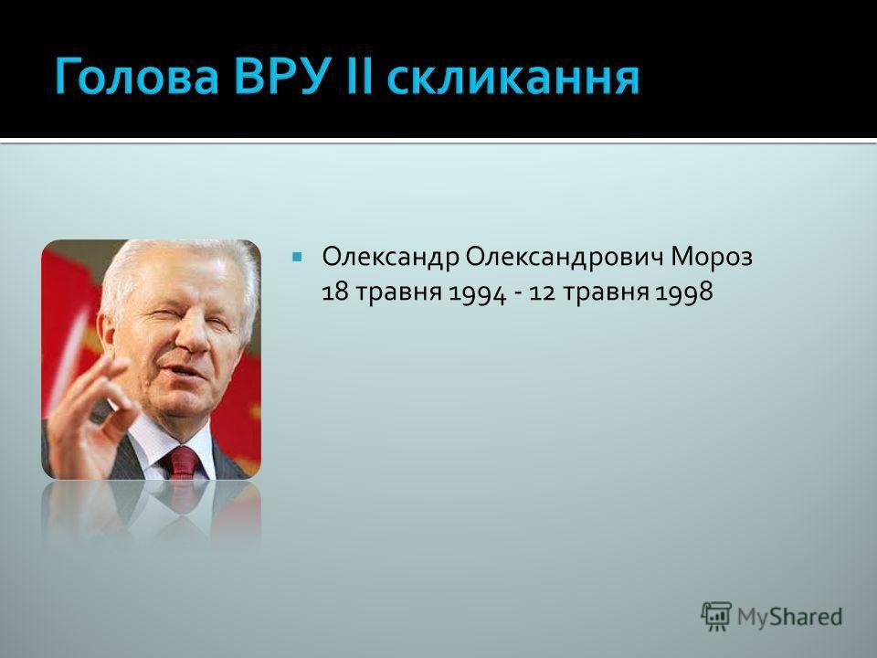 Олександр Олександрович Мороз 18 травня 1994 - 12 травня 1998