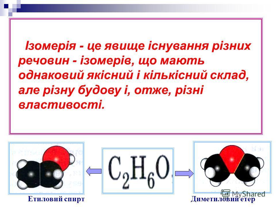 Ізомерія - це явище існування різних речовин - ізомерів, що мають однаковий якісний і кількісний склад, але різну будову і, отже, різні властивості. Етиловий спиртДиметиловий етер