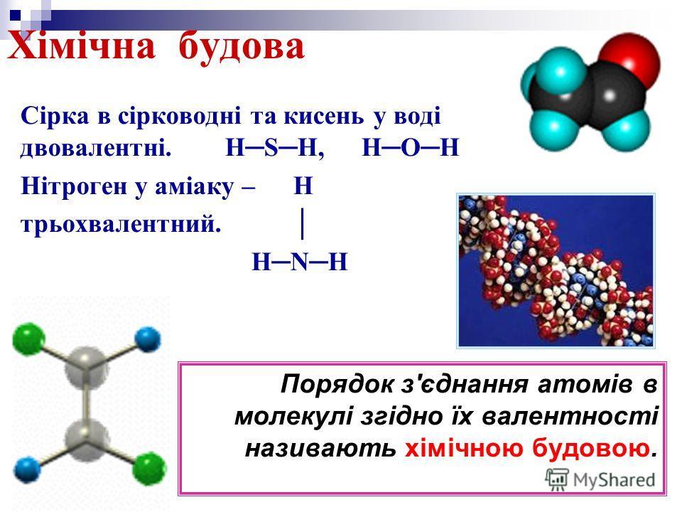 Хімічна будова Сірка в сірководні та кисень у воді двовалентні.HSH,HOH Нітроген у аміаку – H трьохвалентний. HNH Порядок з'єднання атомів в молекулі згідно їх валентності називають хімічною будовою.
