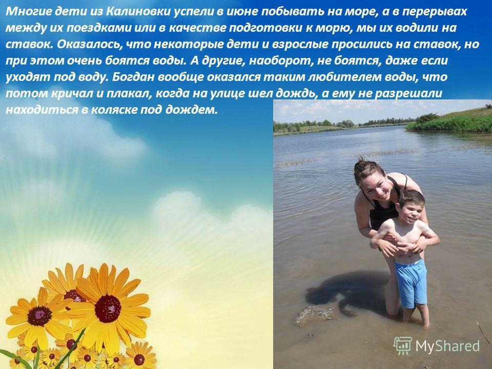 Многие дети из Калиновки успели в июне побывать на море, а в перерывах между их поездками или в качестве подготовки к морю, мы их водили на ставок. Оказалось, что некоторые дети и взрослые просились на ставок, но при этом очень боятся воды. А другие,