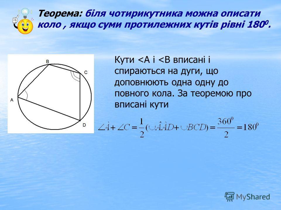 Теорема: біля чотирикутника можна описати коло, якщо суми протилежних кутів рівні 180 0. Кути
