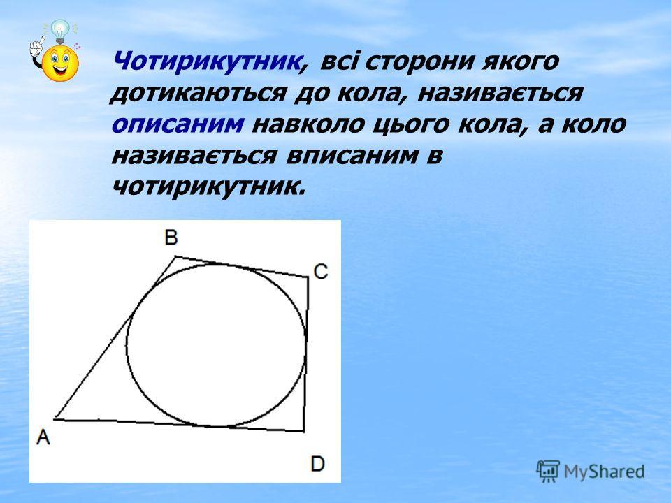 Чотирикутник, всі сторони якого дотикаються до кола, називається описаним навколо цього кола, а коло називається вписаним в чотирикутник.