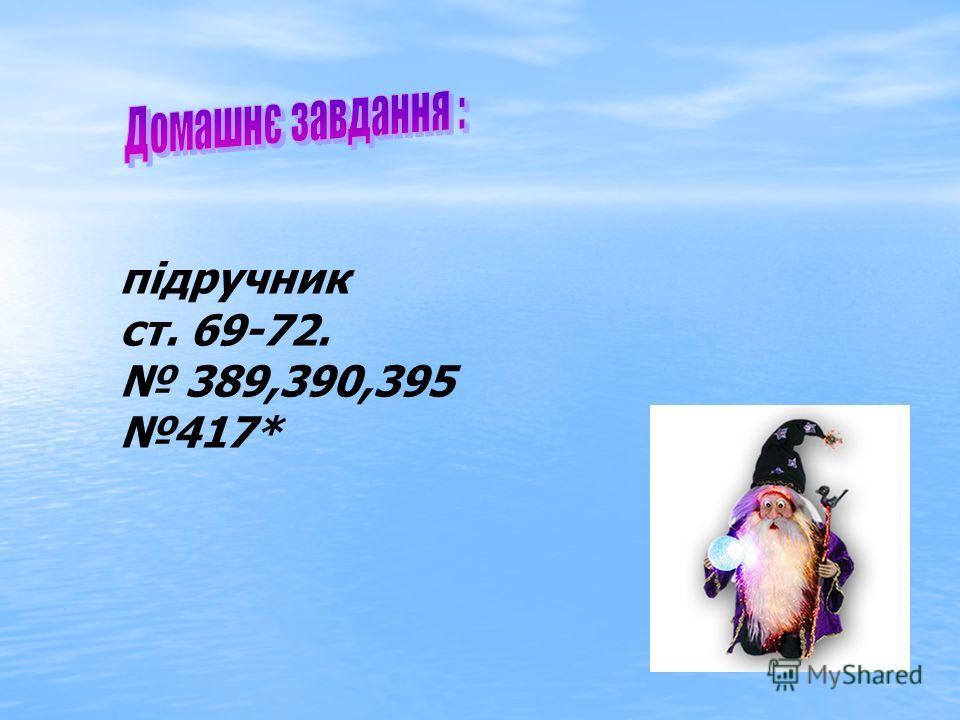 підручник ст. 69-72. 389,390,395 417*