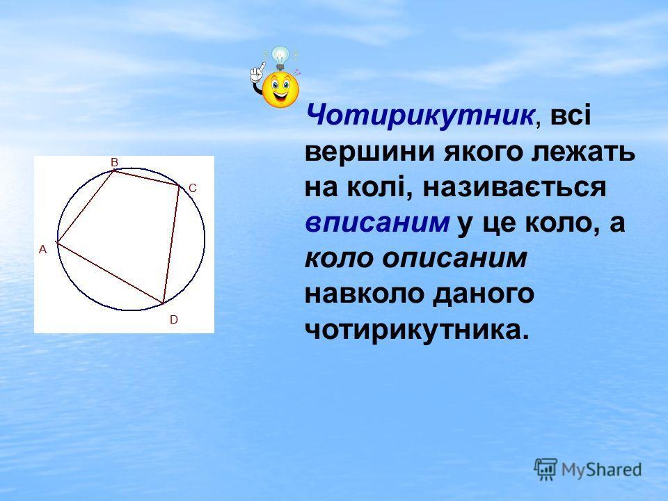 Чотирикутник, всі вершини якого лежать на колі, називається вписаним у це коло, а коло описаним навколо даного чотирикутника.