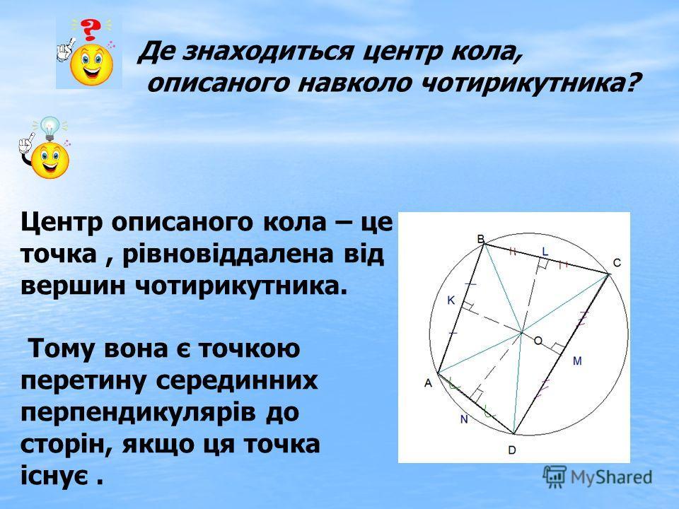 Де знаходиться центр кола, описаного навколо чотирикутника? Центр описаного кола – це точка, рівновіддалена від вершин чотирикутника. Тому вона є точкою перетину серединних перпендикулярів до сторін, якщо ця точка існує.