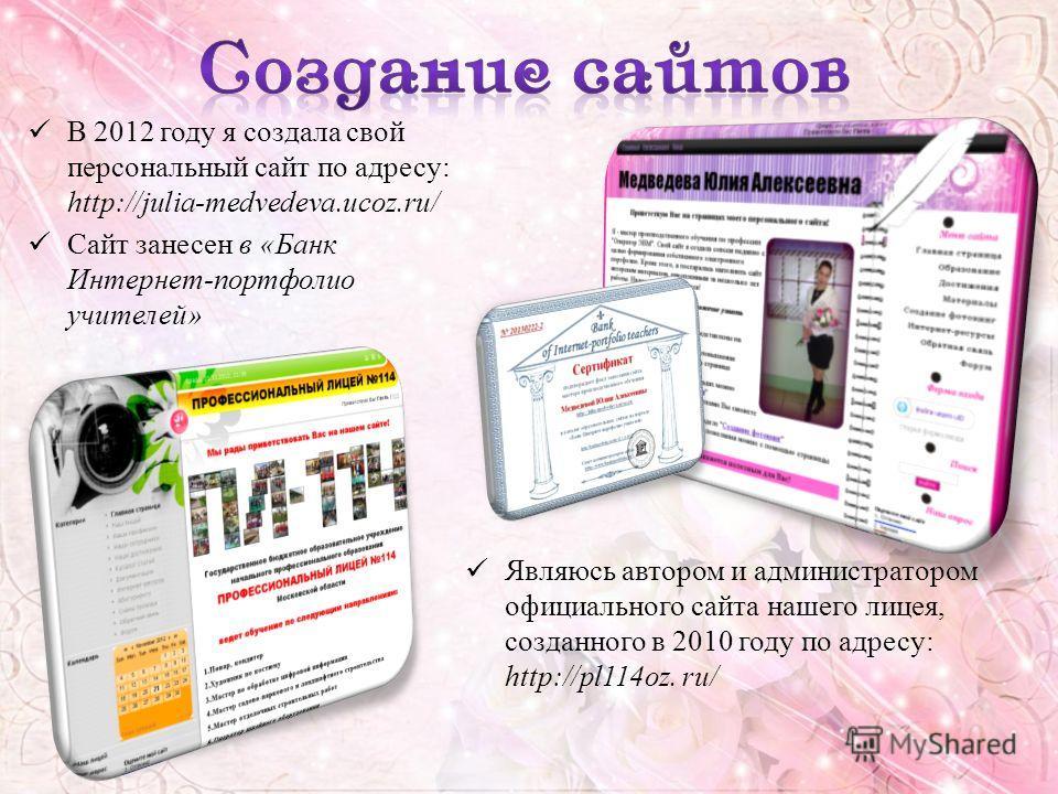 Являюсь автором и администратором официального сайта нашего лицея, созданного в 2010 году по адресу: http://pl114oz. ru/ В 2012 году я создала свой персональный сайт по адресу: http://julia-medvedeva.ucoz.ru/ Сайт занесен в «Банк Интернет-портфолио у