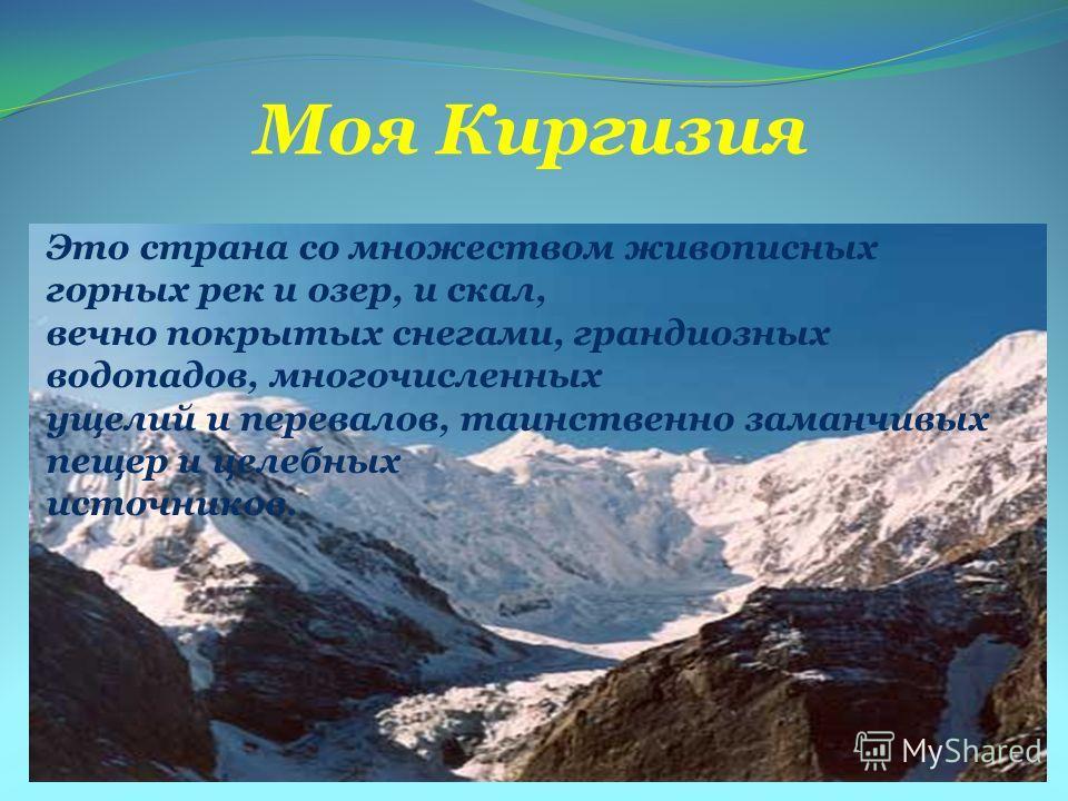 Моя Киргизия Это страна со множеством живописных горных рек и озер, и скал, вечно покрытых снегами, грандиозных водопадов, многочисленных ущелий и перевалов, таинственно заманчивых пещер и целебных источников.