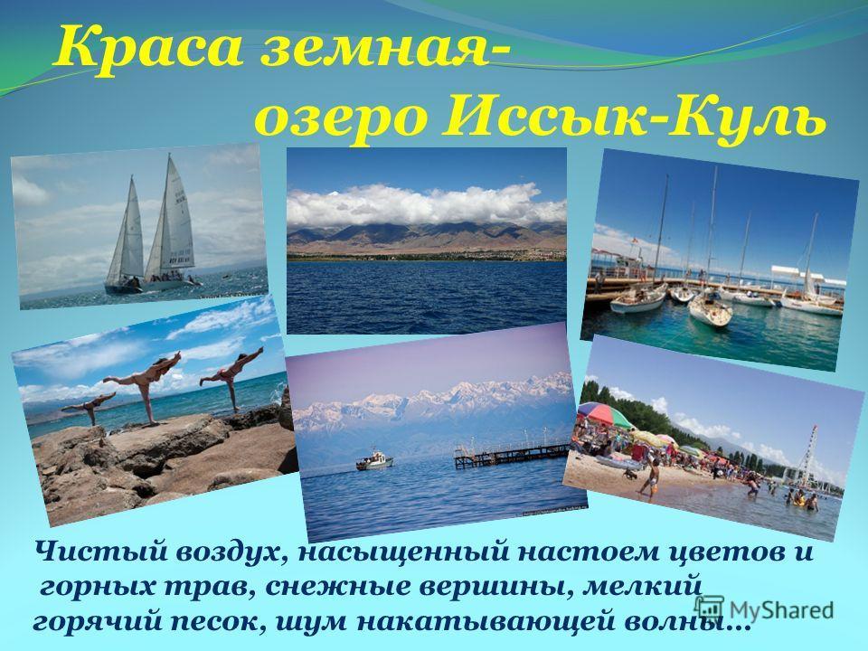 Краса земная- озеро Иссык-Куль Чистый воздух, насыщенный настоем цветов и горных трав, снежные вершины, мелкий горячий песок, шум накатывающей волны…