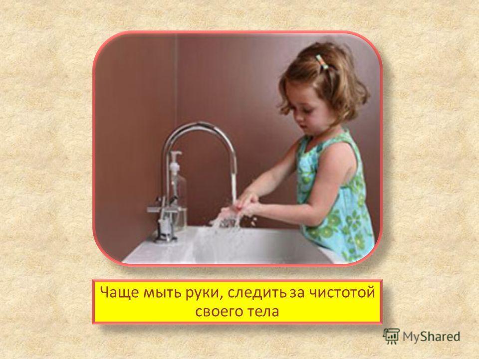 Чаще мыть руки, следить за чистотой своего тела