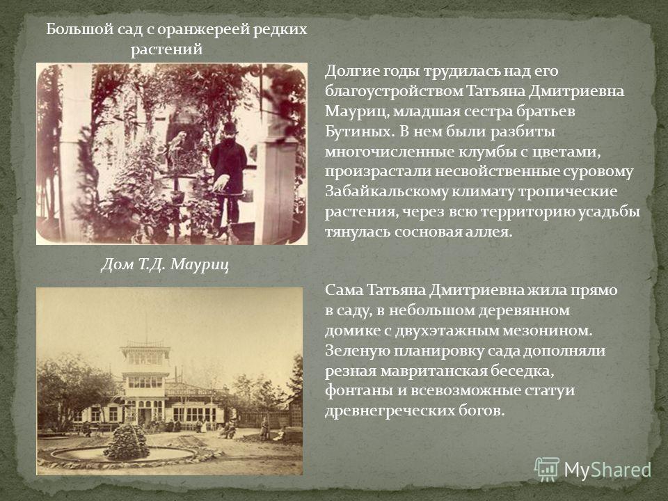Большой сад с оранжереей редких растений Долгие годы трудилась над его благоустройством Татьяна Дмитриевна Мауриц, младшая сестра братьев Бутиных. В нем были разбиты многочисленные клумбы с цветами, произрастали несвойственные суровому Забайкальскому