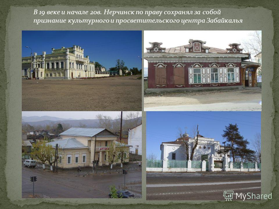 В 19 веке и начале 20в. Нерчинск по праву сохранял за собой признание культурного и просветительского центра Забайкалья