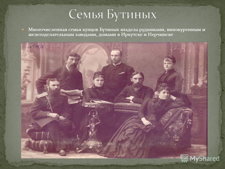 Многочисленная семья купцов Бутиных владела рудниками, винокуренным и железоделательным заводами, домами в Иркутске и Нерчинске