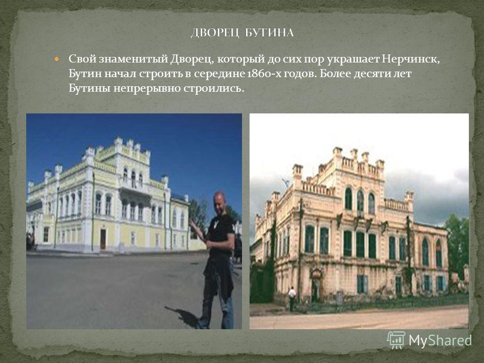 Свой знаменитый Дворец, который до сих пор украшает Нерчинск, Бутин начал строить в середине 1860-х годов. Более десяти лет Бутины непрерывно строились.