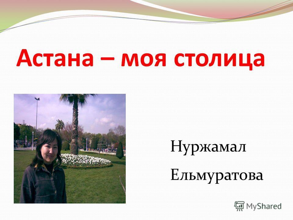 Астана – моя столица Нуржамал Ельмуратова