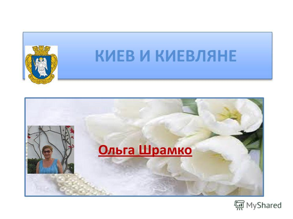 КИЕВ И КИЕВЛЯНЕ Ольга Шрамко