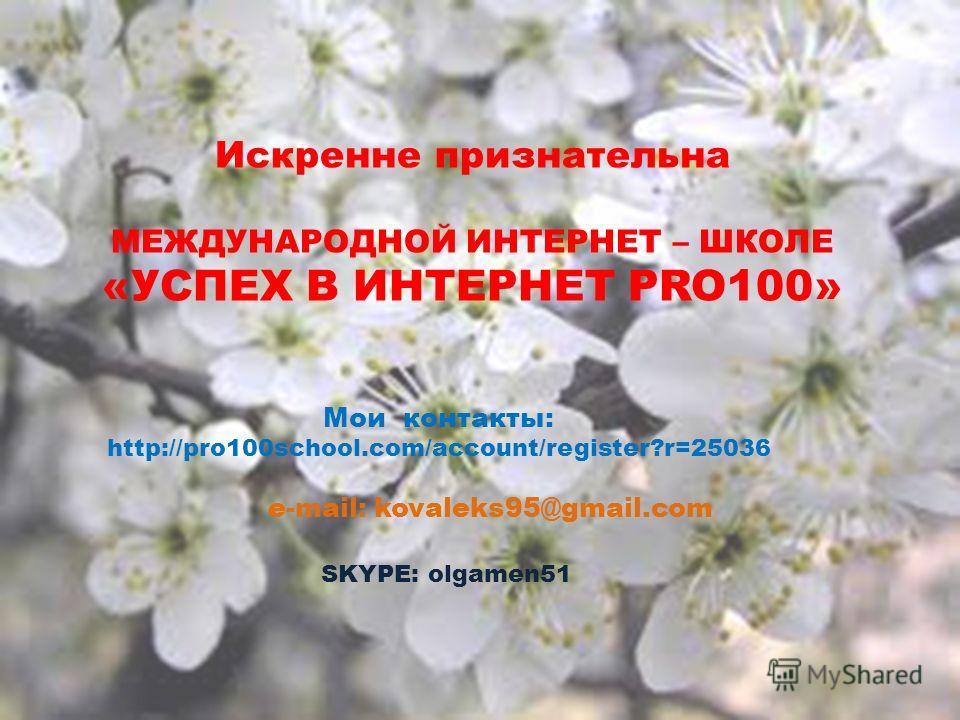Мои контакты: http://pro100school.com/account/register?r=25036 SKYPE: olgamen51 Искренне признательна МЕЖДУНАРОДНОЙ ИНТЕРНЕТ – ШКОЛЕ «УСПЕХ В ИНТЕРНЕТ PRO100» e-mail: kovaleks95@gmail.com