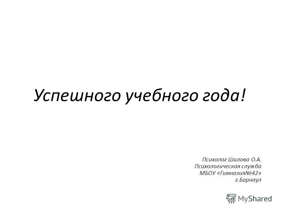 Успешного учебного года! Психолог Шилова О.А. Психологическая служба МБОУ «Гимназия42» г.Барнаул