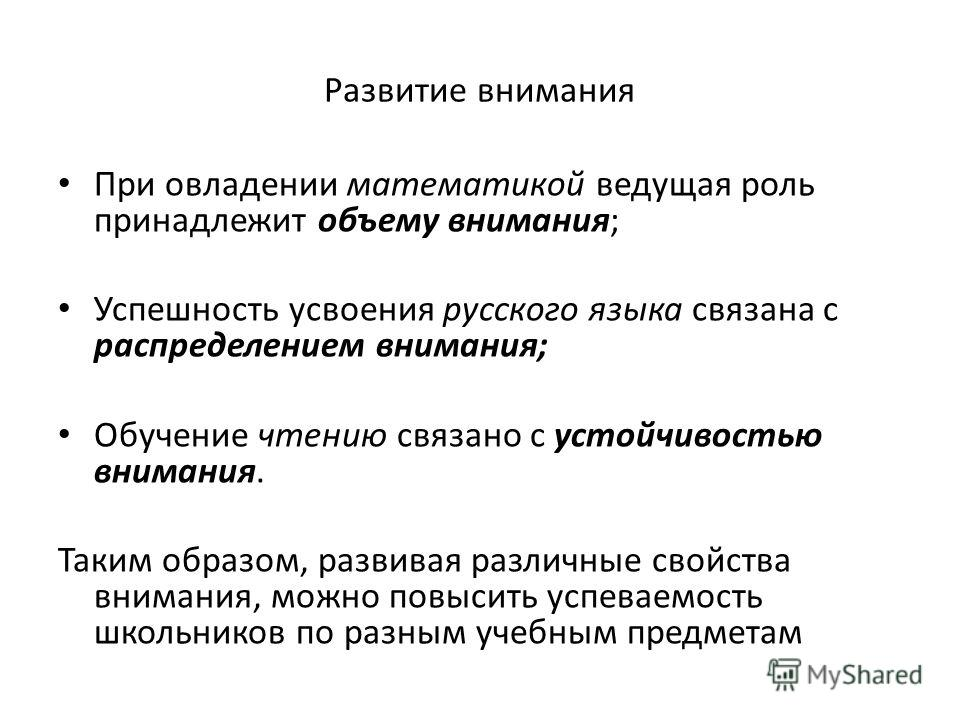 Развитие внимания При овладении математикой ведущая роль принадлежит объему внимания; Успешность усвоения русского языка связана с распределением внимания; Обучение чтению связано с устойчивостью внимания. Таким образом, развивая различные свойства в
