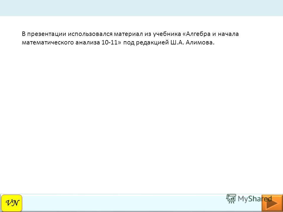 VN В презентации использовался материал из учебника «Алгебра и начала математического анализа 10-11» под редакцией Ш.А. Алимова.