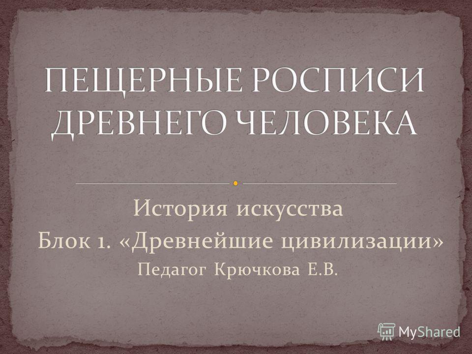 История искусства Блок 1. «Древнейшие цивилизации» Педагог Крючкова Е.В.
