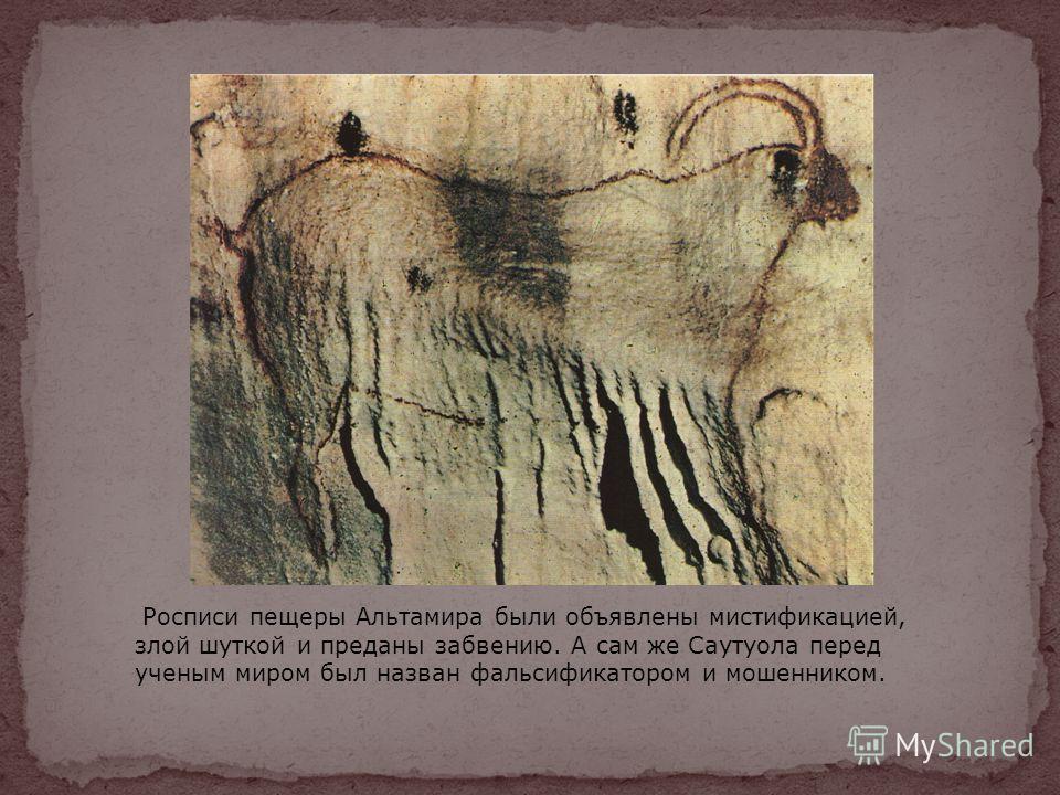 Росписи пещеры Альтамира были объявлены мистификацией, злой шуткой и преданы забвению. А сам же Саутуола перед ученым миром был назван фальсификатором и мошенником.
