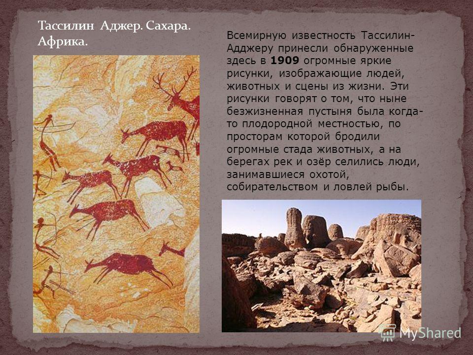 Тассилин Аджер. Сахара. Африка. Всемирную известность Тассилин- Адджеру принесли обнаруженные здесь в 1909 огромные яркие рисунки, изображающие людей, животных и сцены из жизни. Эти рисунки говорят о том, что ныне безжизненная пустыня была когда- то