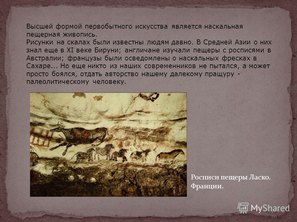 Высшей формой первобытного искусства является наскальная пещерная живопись. Рисунки на скалах были известны людям давно. В Средней Азии о них знал еще в XI веке Бируни; англичане изучали пещеры с росписями в Австралии; французы были осведомлены о нас